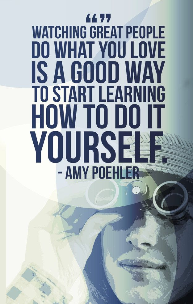 Watching great people do what you love is a good way to start learning how to do it yourself. – Amy Poehler
