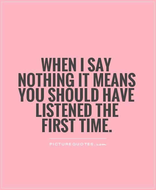 First Time Shame On Me Quote: When I Say Nothing It Means You Should Have Listened The