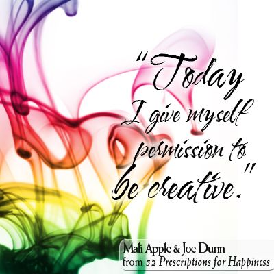 Today I give myself permission to be creative!Mali Apple and Joe Dunn from 52 Prescriptions for Happiness