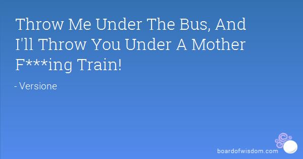 throw me under the bus your going with me | Throw Me Under The Bus, And I'll Throw You Under A Mother F***ing ...