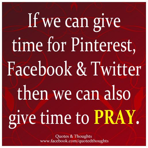 If we can give time for Pinterest, Facebook & Twitter then we can also give time to pray.