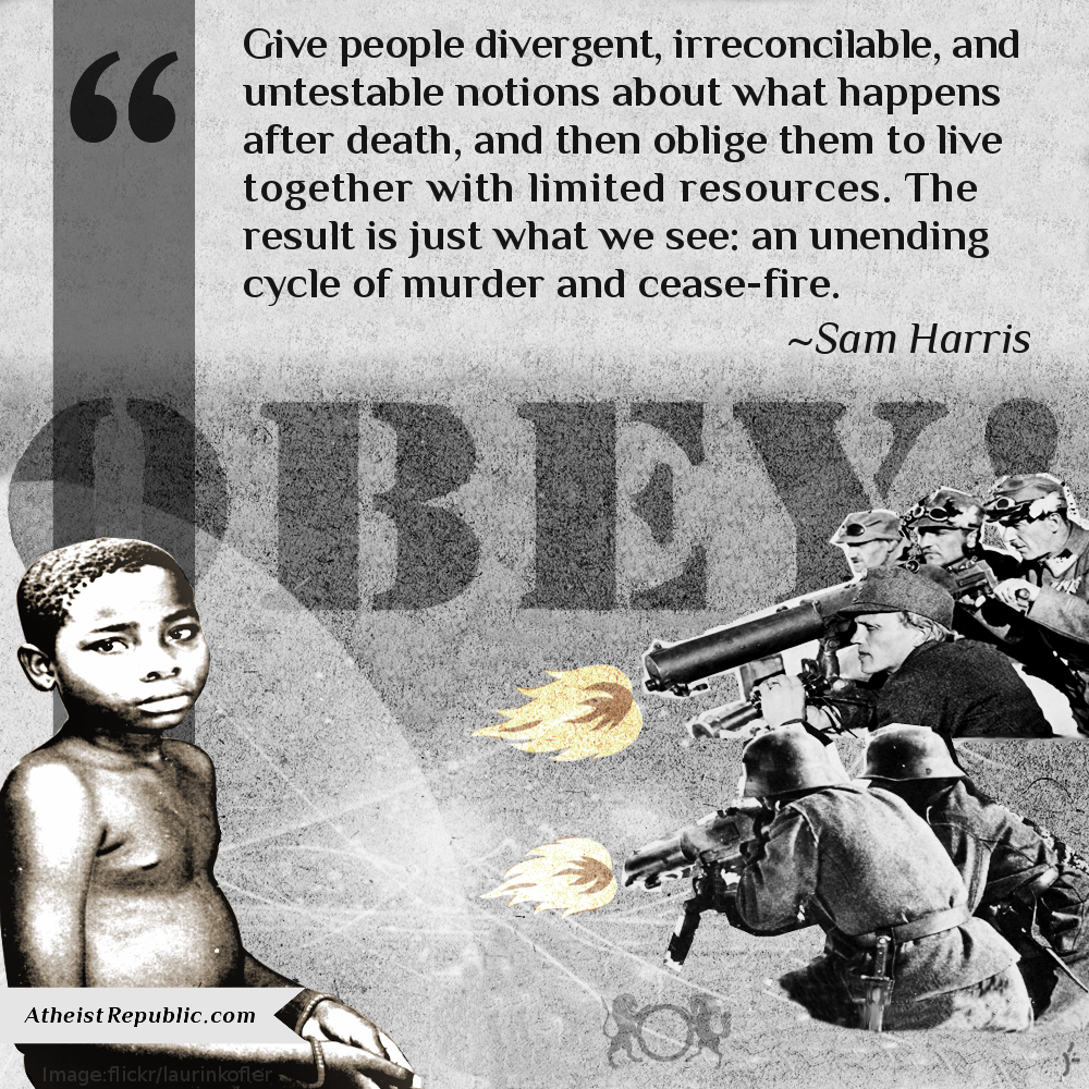 Give people divergent, irreconcilable, and untestable notions about what happens after death, and then oblige them to live together with limited resources. The result is just what we see: an unending cycle of murder and cease-fire. - Sam Harris