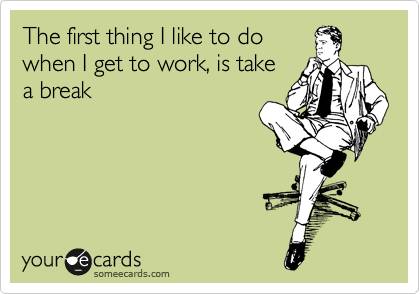 The First Thing I Like To Do When I Get To Work Is Take A Break Funny Commercials Funny Quotes Ecards Funny