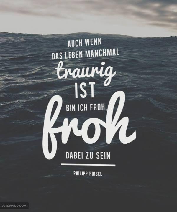 Auch wenn das Leben manchmal traurig ist, bin ich froh, froh dabei zu sein. - Philipp Poisel