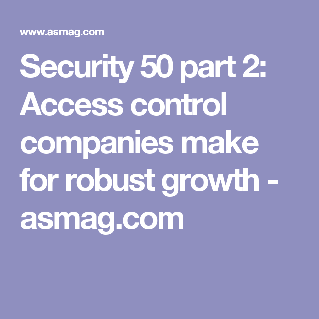 Security 50 part 2: Access control companies make for robust growth - asmag.com