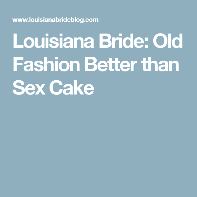 Louisiana Bride: Old Fashion Better than Sex Cake