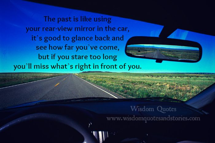 past is like using rear view mirror in a car. If you stare ...