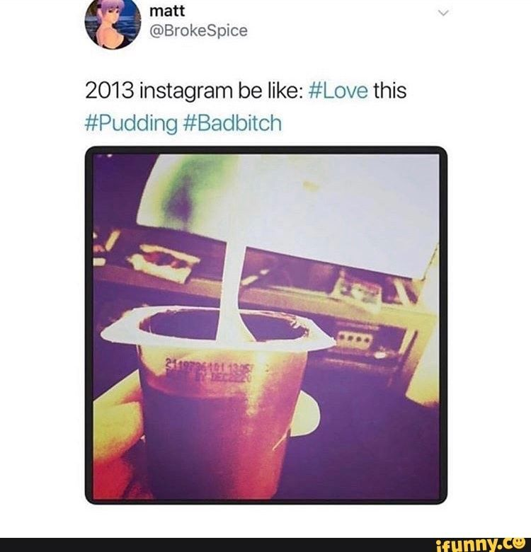2013 Instagram Be Like Love This Pudding Badbitch Ifunny Funny Instagram Memes Inspirational Memes Love Memes