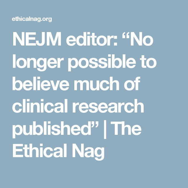 Nejm Editor No Longer Possible To Believe Much Of Clinical Research Published The Ethical Nag Clinical Research Medicine Journal Clinic