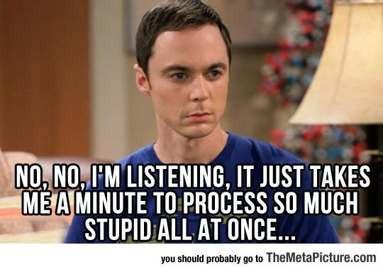 Funny Memes For Dumb People : Listening to dumb people ramble on dumb people humor and big bang