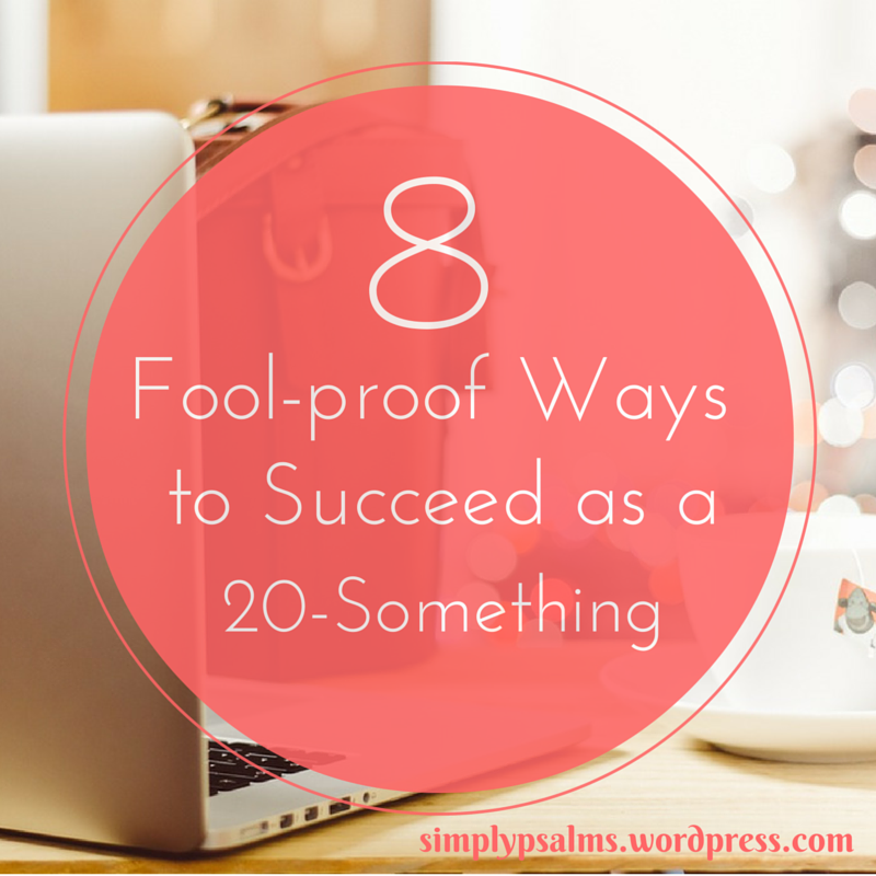 Do you ever wish you had the formula for success? A play-by-play for becoming somebody great? Here are 8 Foolproof Ways to Succeed as a 20-Something. www.simplypsalms.wordpress.com