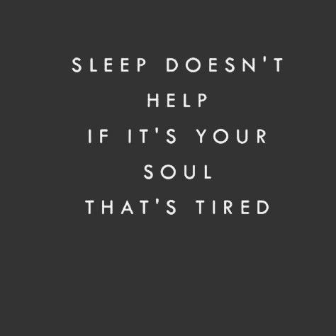 Sleep doesnt help if its your soul thats tired.   Some