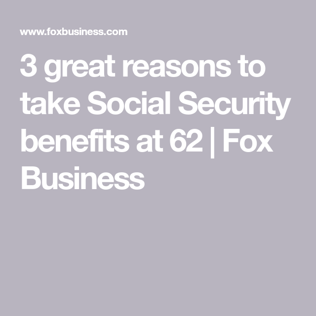 3 Great Reasons To Take Social Security Benefits At 62 Fox Business Social Security Benefits Lifetime Income Retirement Benefits