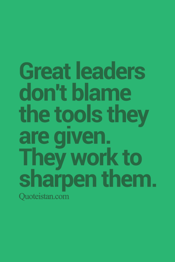 Great leaders don't blame the tools they are given. They work to sharpen them.
