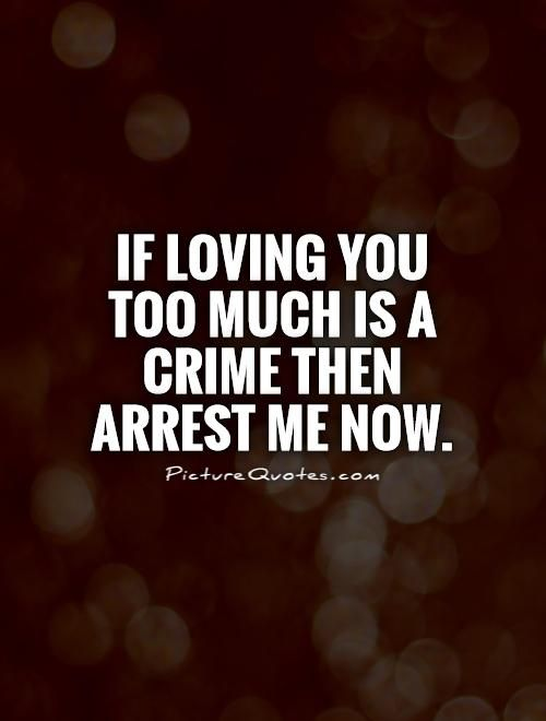 Lovingyou Quotes Iflovingyoutoomuchisacrimethenarrestmenowquote1 .