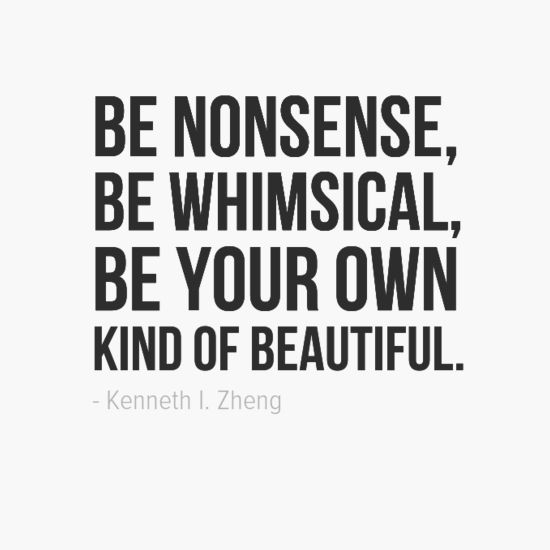 "Kenneth Love Quotes: ""Be Nonsense, Be Whimsical, Be Your Own Kind Of Beautiful"