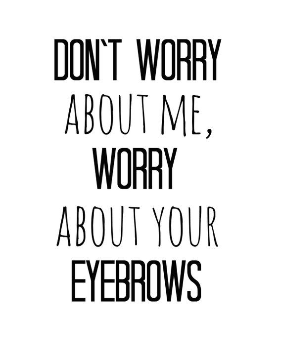 Dont Worry About Me Worry About Your Eyebrows 8x10 Instant