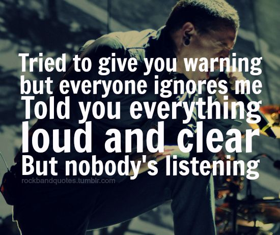 Tried To Give You Warning But Everyone Ignores Me Told You Everything Loud And Clear But Nobody S Listening Lyrics Fr Park Quotes Linkin Park Song Quotes Nobody's listening as written by chester charles bennington brad delson. warning but everyone ignores me