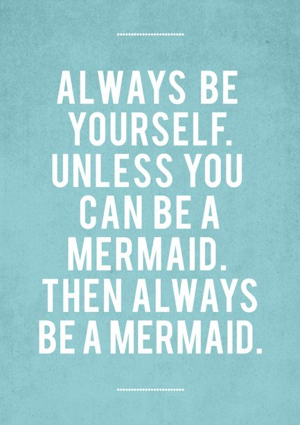 Always Be Yourself Unless You Can Be A Mermaid Then Always Be A