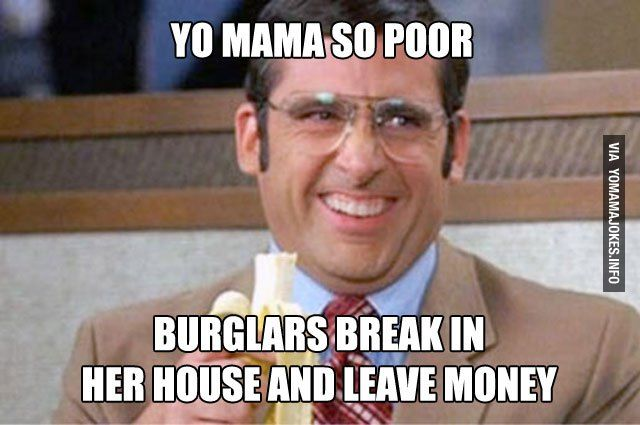 e98f8a2bb336bb7ab48112280aef81d9 yo mama so poor, burglars break in her house and leave money