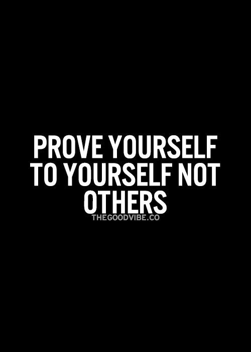 Prove yourself to yourself not others. | Lifehack Articles