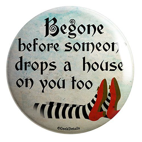 Begone Before Someone Drops a House on You Too Pinback Button Geek Details http://www.amazon.com/dp/B00BAL0KT4/ref=cm_sw_r_pi_dp_SwcUtb13MXGK26F8