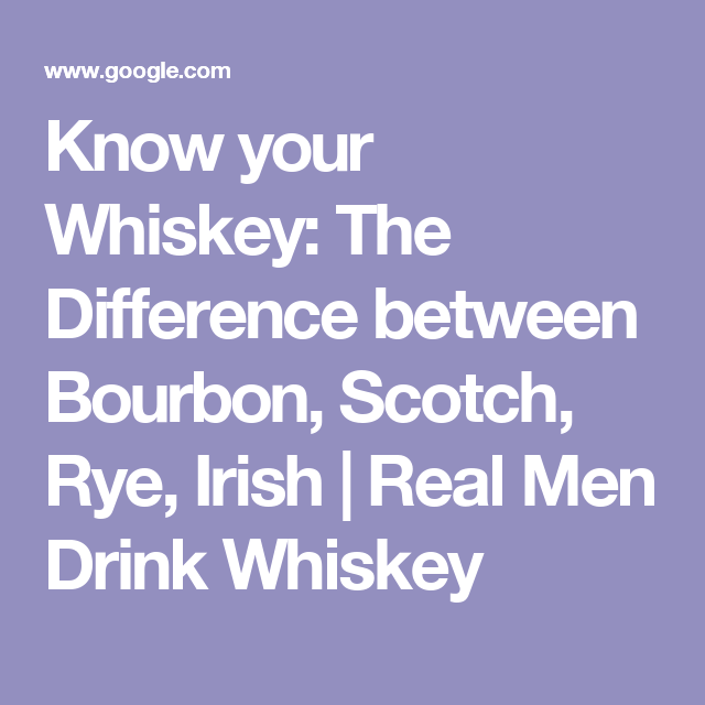 Know your Whiskey: The Difference between Bourbon, Scotch, Rye, Irish   Real Men Drink Whiskey