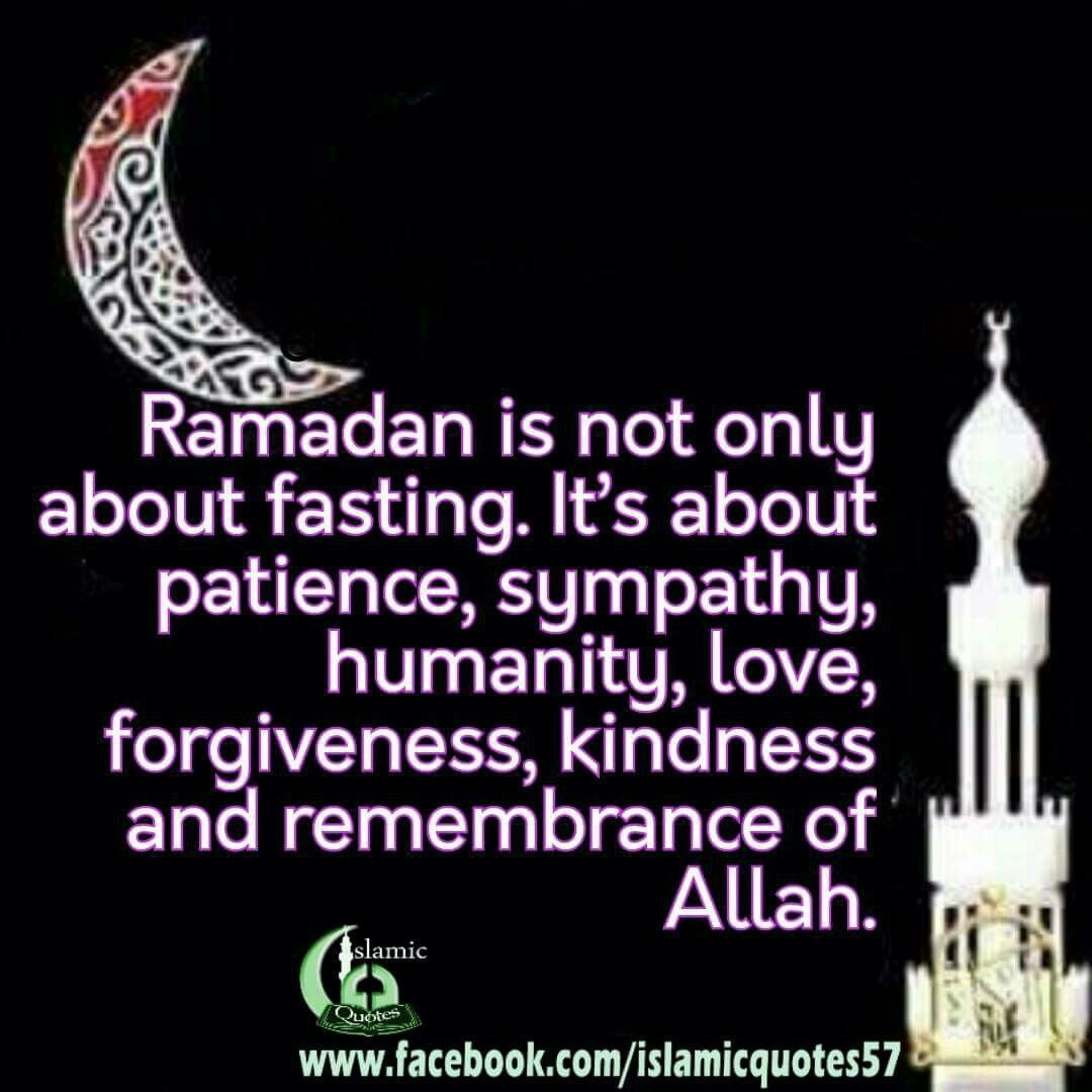 Ramadan Is Not Only About Fasting It S About Patience Sympathy Humanity Love Forgiveness Kindness And Remembrance Of Ramadan Quotes Ramadan Islam Ramadan