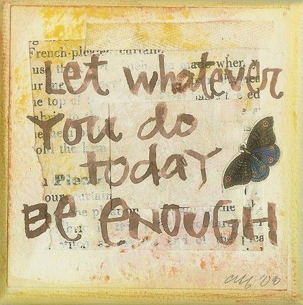 Let whatever you do today be enough.
