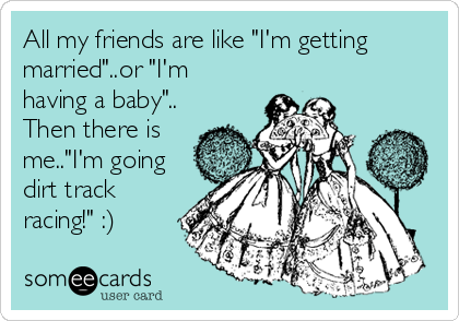 All My Friends Are Like I M Getting Married Or I M Having A Baby Then There Is Me I M Going Dirt Track Raci Ecards Funny Rodan And Fields Funny Quotes