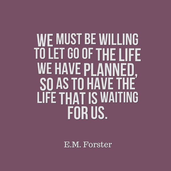 We Must Be Willing To Let Go Of The Life We Have Planned, So As