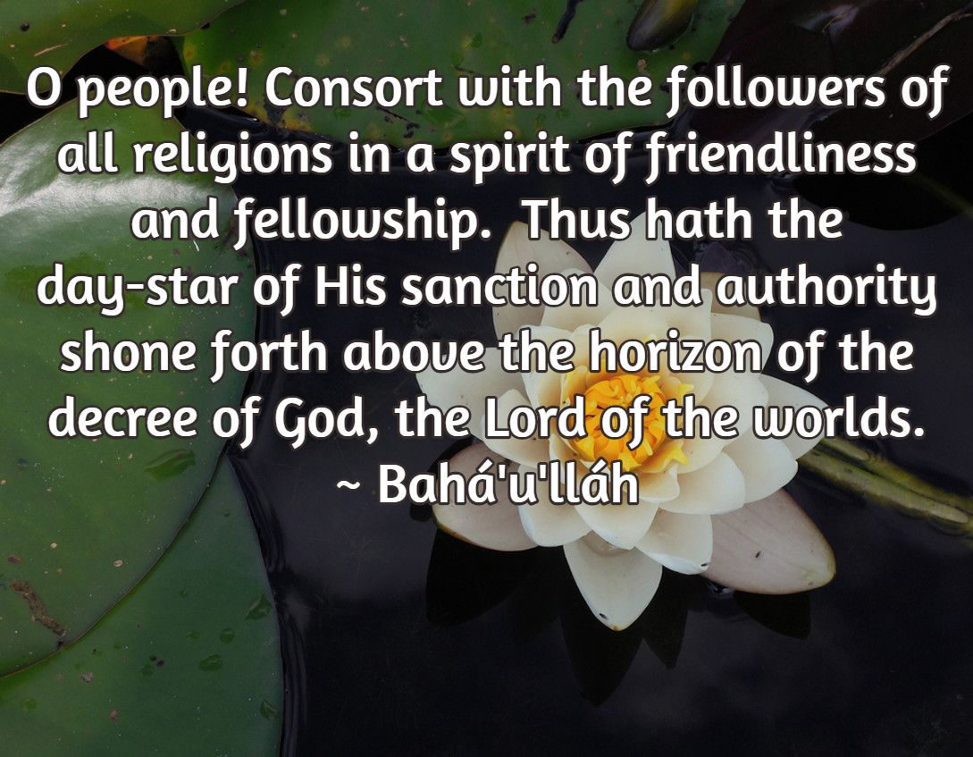 O people! Consort with the followers of all religions in a spirit of friendliness and fellowship.  Thus hath the day-star of His sanction and authority shone forth above the horizon of the decree of God, the Lord of the worlds. ~ Bahá'u'lláh