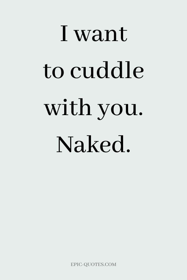 13 Deep Romantic Love Quotes - I want to cuddle with you. Naked.