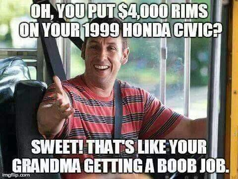 Funny Memes About Fake Friends : You put $4000 rims on your 1999 honda civic sweet that's like your