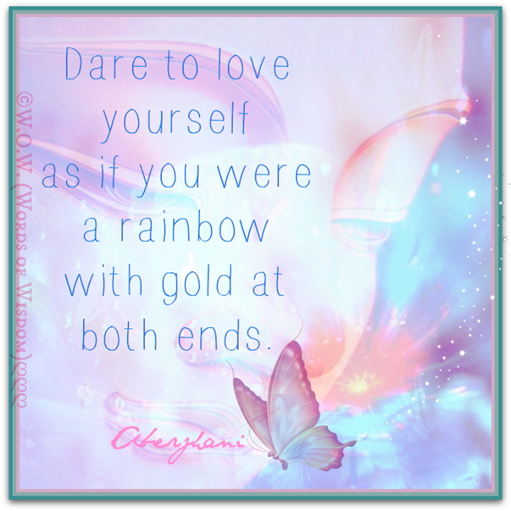 """While out sharing the luv on Valentine's Day don't forget to do this: """"Dare to love yourself  as if you were a rainbow with gold at both ends.""""  --haiku quote by Aberjhani from the books Journey through the Power of the Rainbow & The River of Winged Dreams. Art graphic by Words of Wisdom.com"""