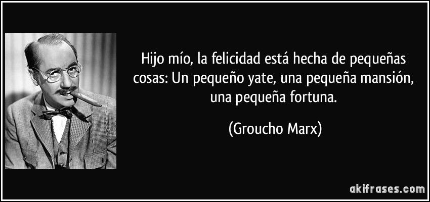 Hijo mío, la felicidad está hecha de pequeñas cosas: Un pequeño yate, una pequeña mansión, una pequeña fortuna. (Groucho Marx)