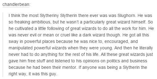 Come To Think Of It Yeah Slughorn Was The Slytheriest Slytherin That Ever Slythered Harry Potter Universal Harry Potter Fan Harry Potter Series