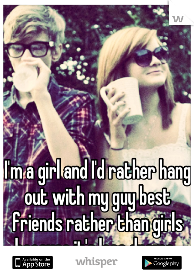 I'm a girl and I'd rather hang out with my guy best friends rather