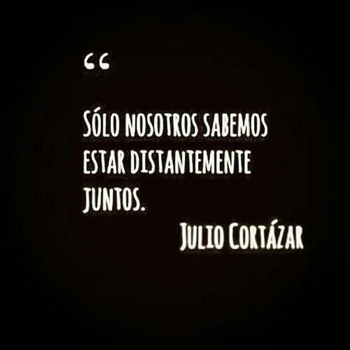"""Only we know how to be distantly together""-Julio Cortazar"