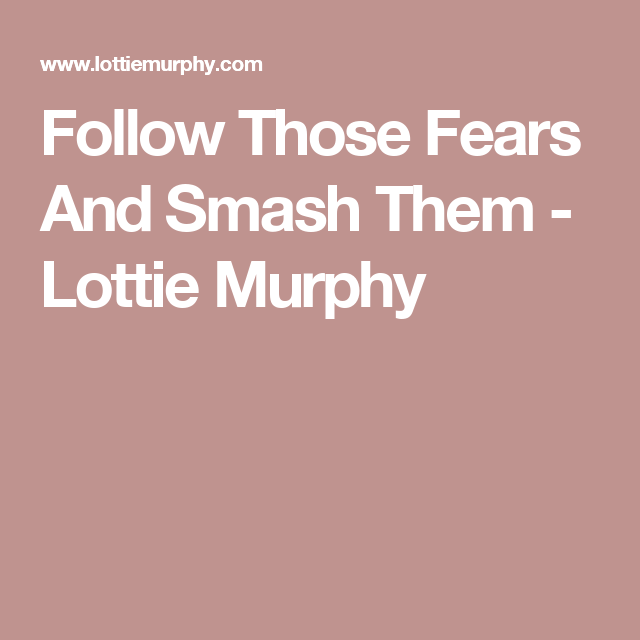 Follow Those Fears And Smash Them - Lottie Murphy