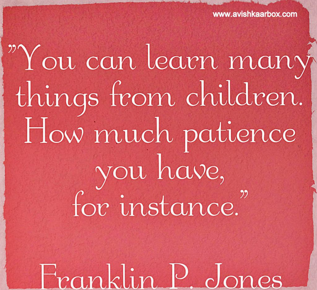 """You can learn many things from children.How much patience you have,for instance."""
