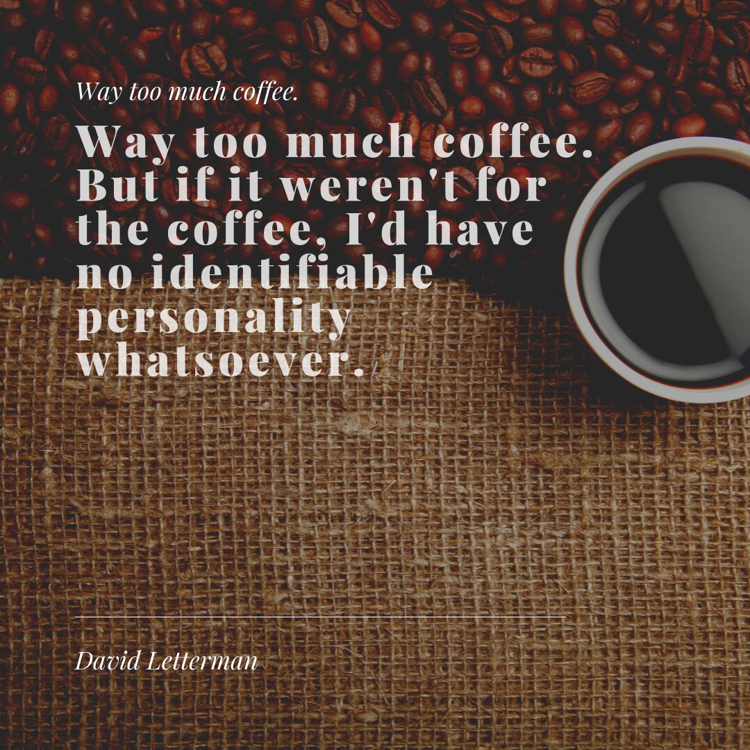 Way too much coffee. But if it weren't for the coffee, I'd have no identifiable personality whatsoever. . . . --