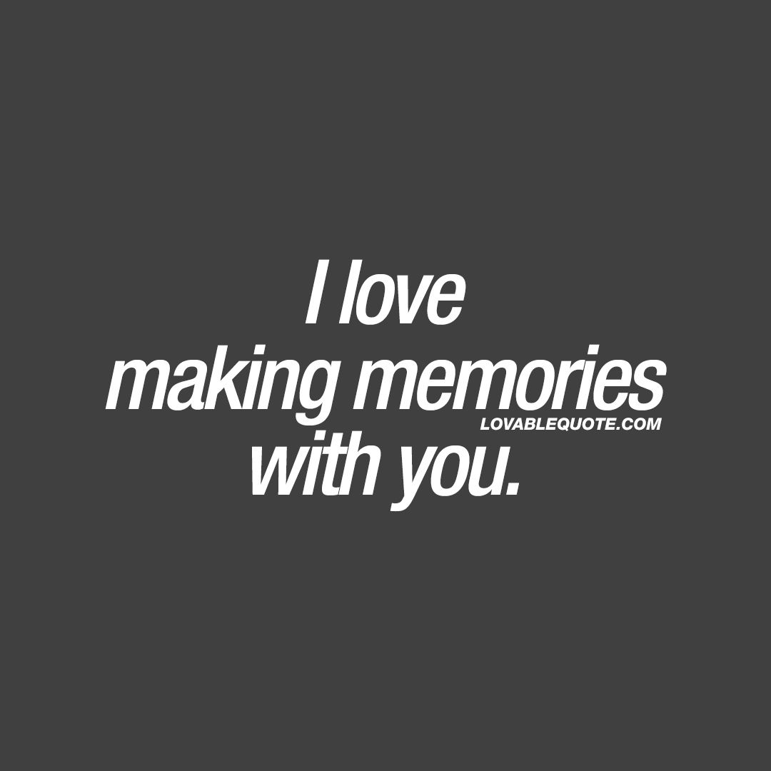 Pictures Make Memories Quotes: I Love Making Memories With You