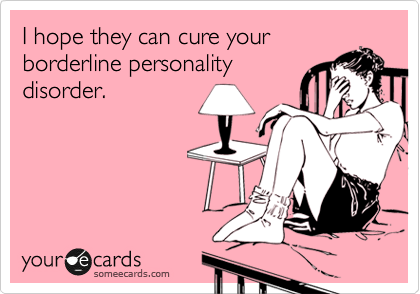 I hope they can cure your borderline personality disorder.