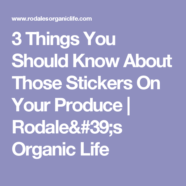 3 Things You Should Know About Those Stickers On Your Produce | Rodale's Organic Life