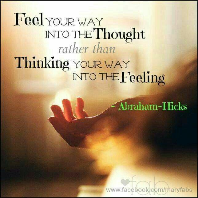 Feel your way into the thought rather than thinking your way into the feeling. ~Abraham-Hicks