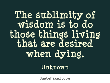 Unknown picture quotes - The sublimity of wisdom is to do those things living.. - Life quotes