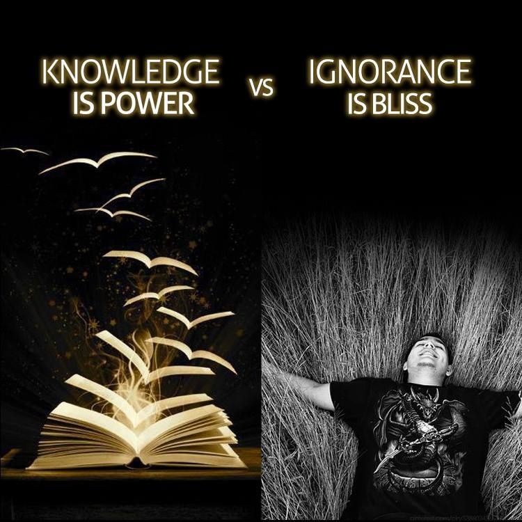 knowledge of ignorance is powerfully blissful This is my interpretation knowledge is bliss and ignorance is also bliss it depends on the person if you know something, and it bothers you.