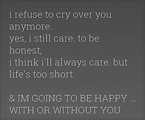 I Refuse To Cry Over You Anymore I Am Going To Be Happy With Or Without You Without You Quotes Be Yourself Quotes Quotes About The One