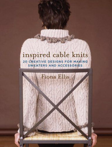 Inspired Cable Knits: 20 Creative Designs for Making Sweaters and ...